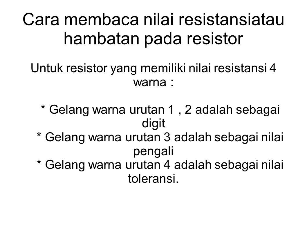 Cara membaca nilai resistansiatau hambatan pada resistor Untuk resistor yang memiliki nilai resistansi 4 warna : * Gelang warna urutan 1, 2 adalah seb