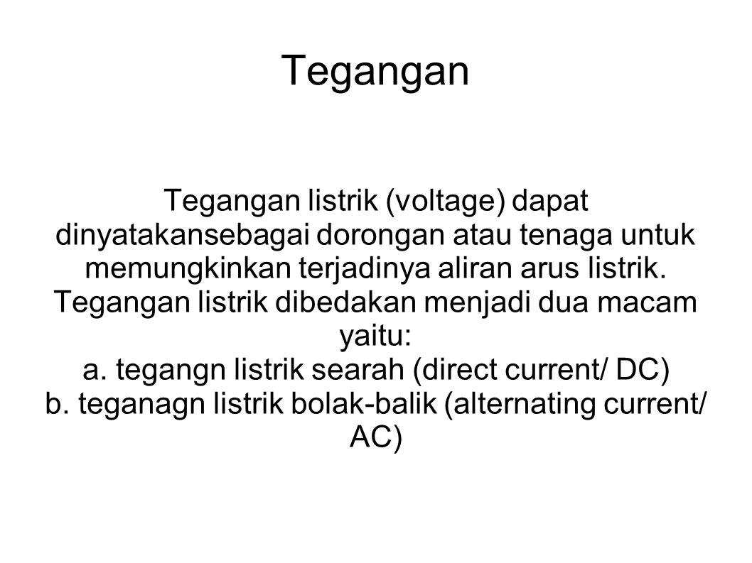 Tegangan Tegangan listrik (voltage) dapat dinyatakansebagai dorongan atau tenaga untuk memungkinkan terjadinya aliran arus listrik. Tegangan listrik d