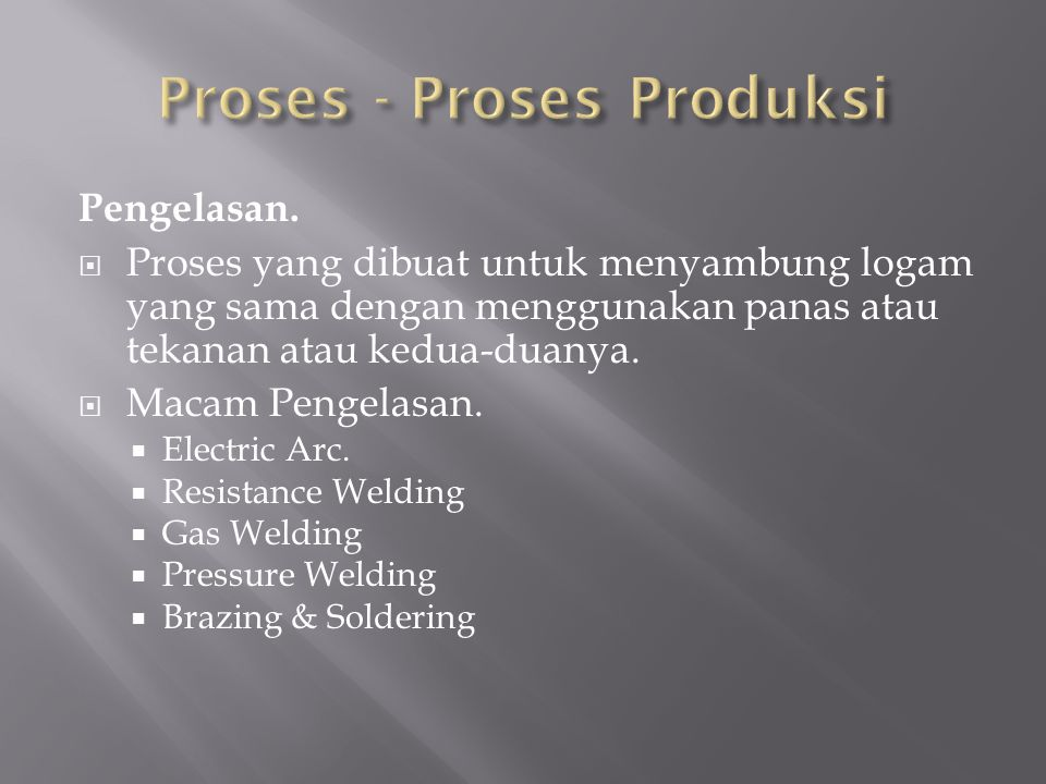 Pengelasan.  Proses yang dibuat untuk menyambung logam yang sama dengan menggunakan panas atau tekanan atau kedua-duanya.  Macam Pengelasan.  Elect