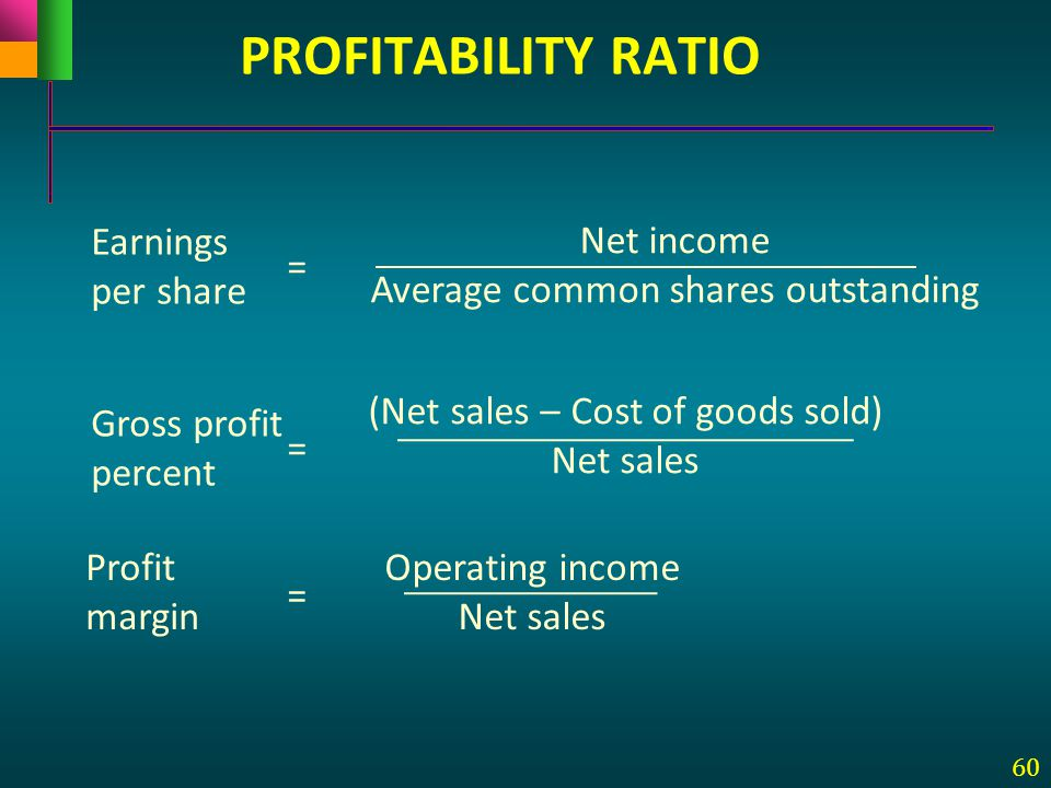 60 Earnings per share Net income Average common shares outstanding = Gross profit percent (Net sales – Cost of goods sold) Net sales = Profit margin O
