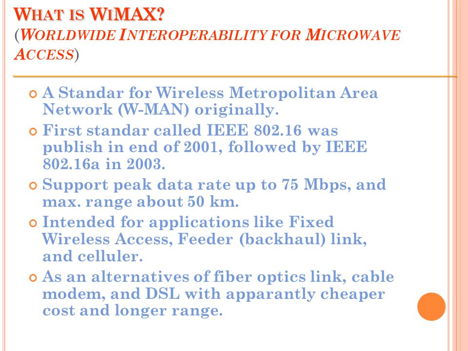W HAT IS W I MAX? W HAT IS W I MAX? ( W ORLDWIDE I NTEROPERABILITY FOR M ICROWAVE A CCESS ) A Standar for Wireless Metropolitan Area Network (W-MAN) o