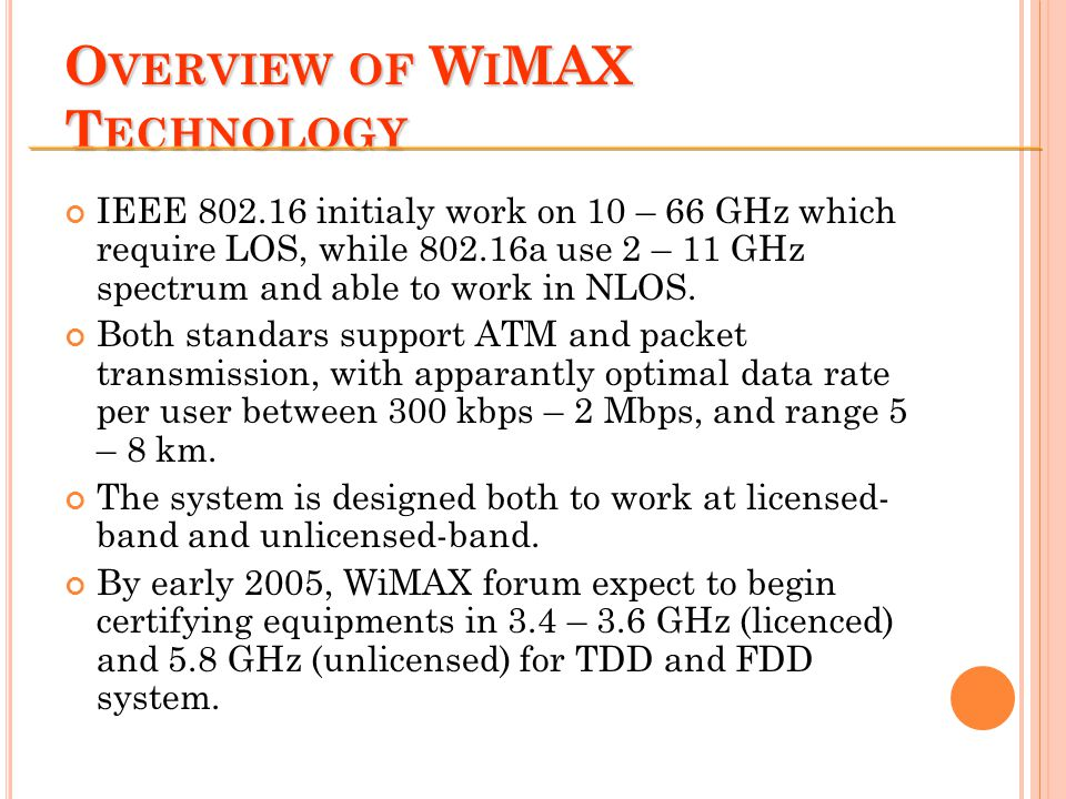 O VERVIEW OF W I MAX T ECHNOLOGY IEEE 802.16 initialy work on 10 – 66 GHz which require LOS, while 802.16a use 2 – 11 GHz spectrum and able to work in