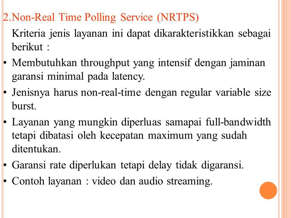 2.Non-Real Time Polling Service (NRTPS) Kriteria jenis layanan ini dapat dikarakteristikkan sebagai berikut : Membutuhkan throughput yang intensif dengan jaminan garansi minimal pada latency.