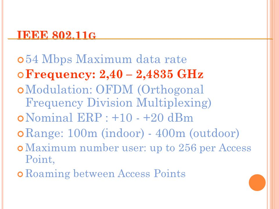 IEEE 802.11 G 54 Mbps Maximum data rate Frequency: 2,40 – 2,4835 GHz Modulation: OFDM (Orthogonal Frequency Division Multiplexing) Nominal ERP : +10 - +20 dBm Range: 100m (indoor) - 400m (outdoor) Maximum number user: up to 256 per Access Point, Roaming between Access Points