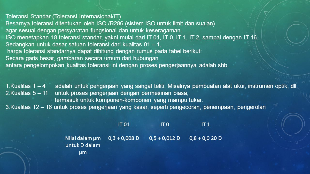 IT 01IT 0IT 1 Nilai dalam µm untuk D dalam µm 0,3 + 0,008 D0,5 + 0,012 D0,8 + 0,0 20 D Toleransi Standar (Toleransi Internasional/IT) Besarnya toleransi ditentukan oleh ISO /R286 (sistem ISO untuk limit dan suaian) agar sesuai dengan persyaratan fungsional dan untuk keseragaman.