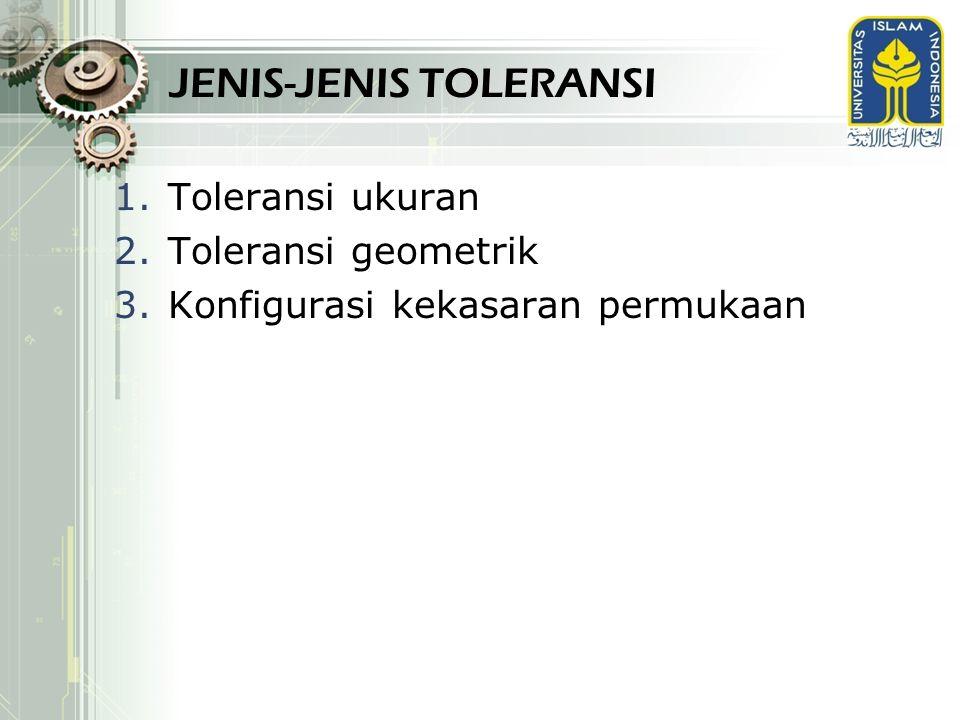JENIS-JENIS TOLERANSI 1.Toleransi ukuran 2.Toleransi geometrik 3.Konfigurasi kekasaran permukaan