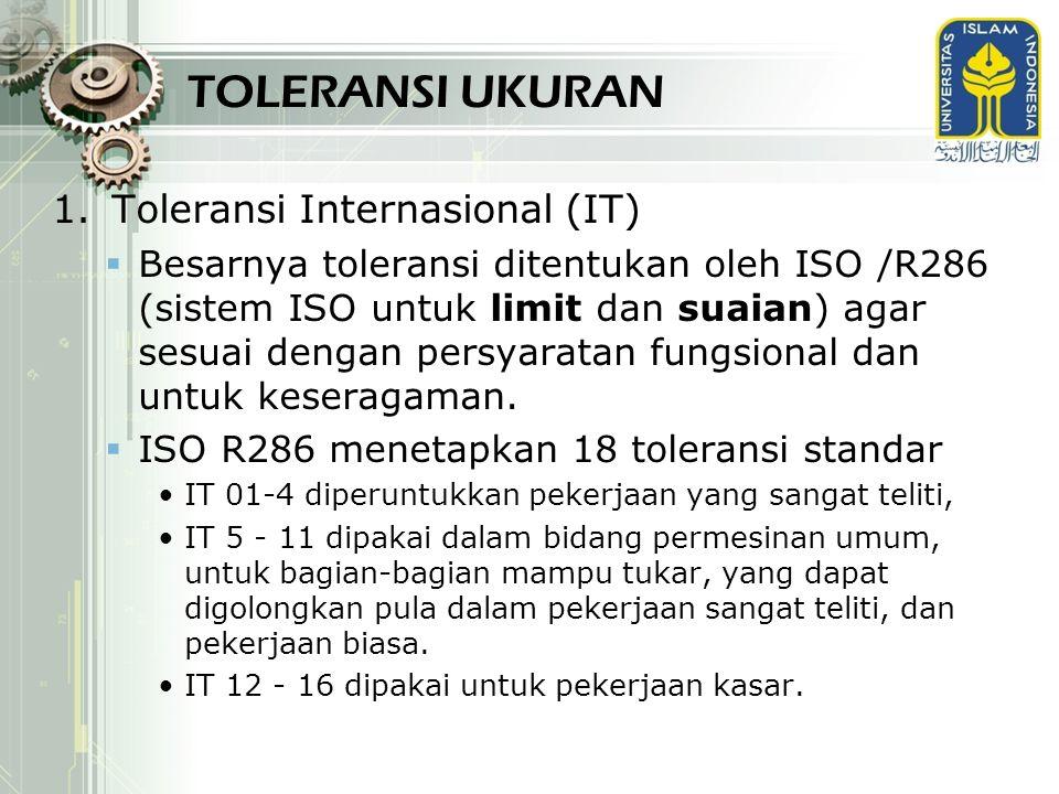1.Toleransi Internasional (IT)  Besarnya toleransi ditentukan oleh ISO /R286 (sistem ISO untuk limit dan suaian) agar sesuai dengan persyaratan fungs