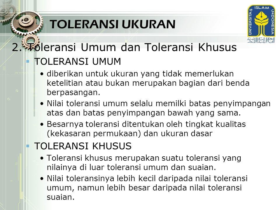 TOLERANSI UKURAN 2.Toleransi Umum dan Toleransi Khusus  TOLERANSI UMUM diberikan untuk ukuran yang tidak memerlukan ketelitian atau bukan merupakan b
