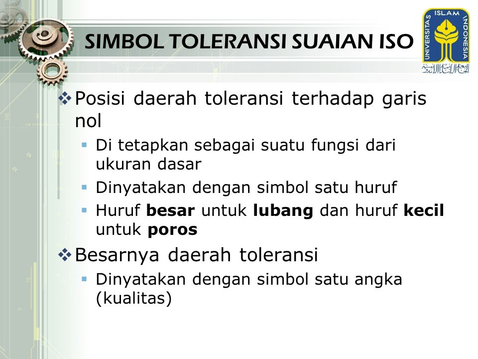 SIMBOL TOLERANSI SUAIAN ISO  Posisi daerah toleransi terhadap garis nol  Di tetapkan sebagai suatu fungsi dari ukuran dasar  Dinyatakan dengan simb