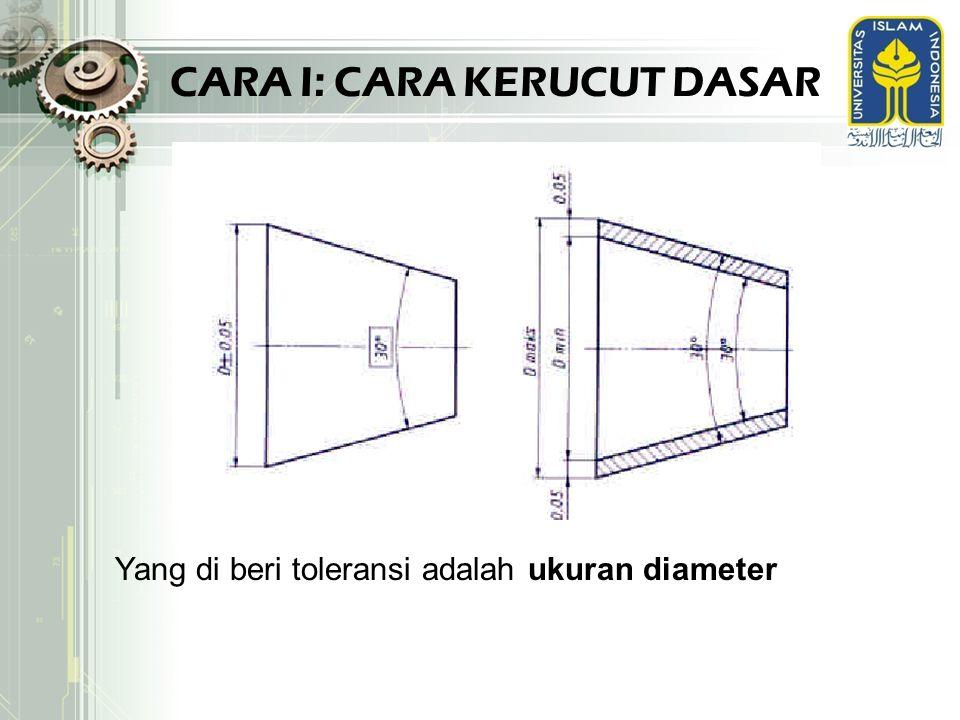 CARA I: CARA KERUCUT DASAR Yang di beri toleransi adalah ukuran diameter