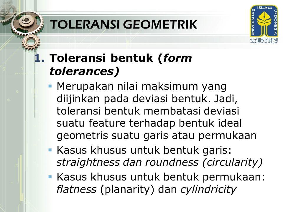 TOLERANSI GEOMETRIK 1.Toleransi bentuk (form tolerances)  Merupakan nilai maksimum yang diijinkan pada deviasi bentuk. Jadi, toleransi bentuk membata