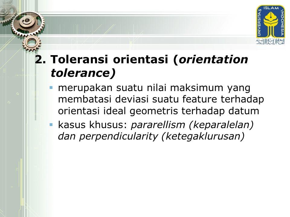 2. Toleransi orientasi (orientation tolerance)  merupakan suatu nilai maksimum yang membatasi deviasi suatu feature terhadap orientasi ideal geometri