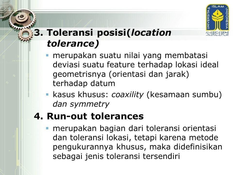 3. Toleransi posisi(location tolerance)  merupakan suatu nilai yang membatasi deviasi suatu feature terhadap lokasi ideal geometrisnya (orientasi dan