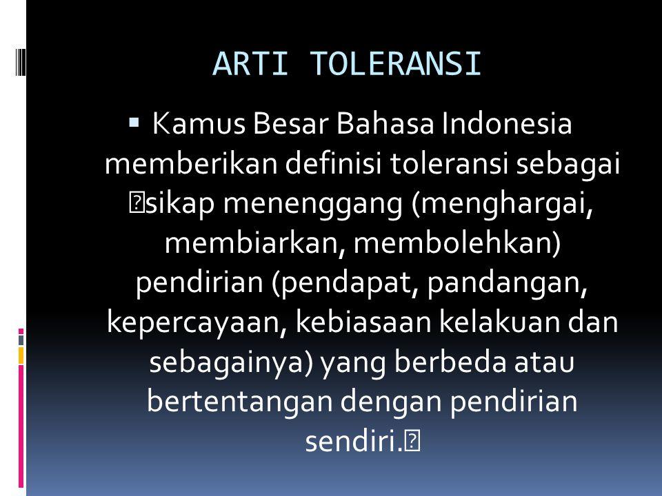"ARTI TOLERANSI KKamus Besar Bahasa Indonesia memberikan definisi toleransi sebagai ""sikap menenggang (menghargai, membiarkan, membolehkan) pendirian (pendapat, pandangan, kepercayaan, kebiasaan kelakuan dan sebagainya) yang berbeda atau bertentangan dengan pendirian sendiri."""