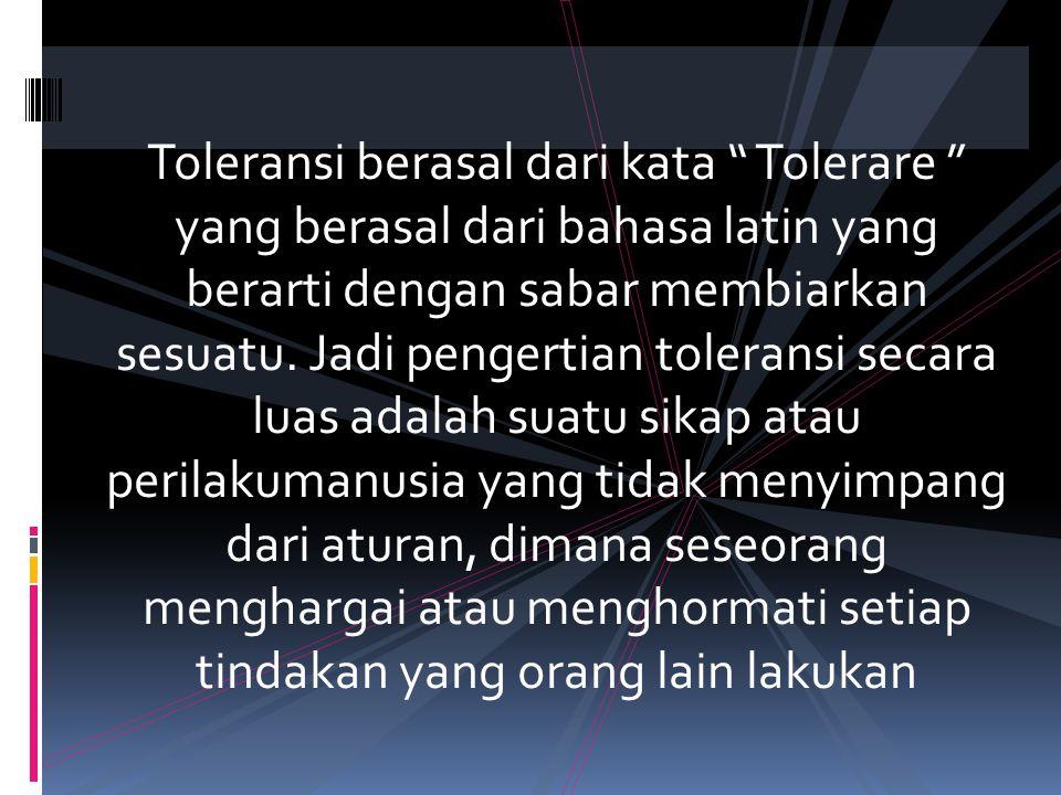 Toleransi berasal dari kata Tolerare yang berasal dari bahasa latin yang berarti dengan sabar membiarkan sesuatu.