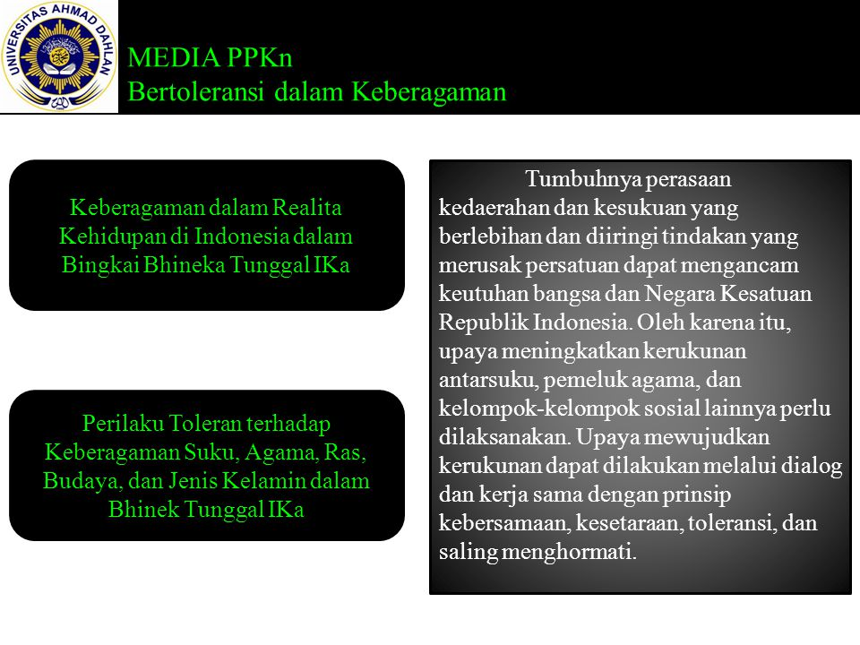MEDIA PPKn Bertoleransi dalam Keberagaman Keberagaman dalam Realita Kehidupan di Indonesia dalam Bingkai Bhineka Tunggal IKa Perilaku Toleran terhadap Keberagaman Suku, Agama, Ras, Budaya, dan Jenis Kelamin dalam Bhinek Tunggal IKa Sikap toleransi berarti menahan diri, bersikap sabar, membiarkan orang berpendapat lain, dan berhati lapang terhadap orang-orang yang memiliki pendapat berbeda.