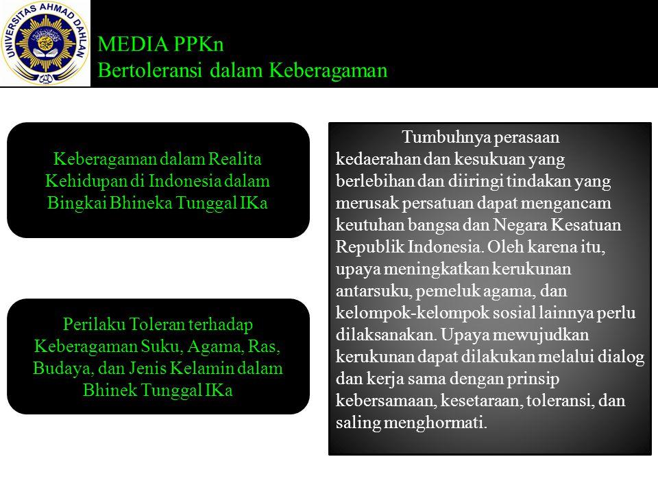 MEDIA PPKn Bertoleransi dalam Keberagaman Keberagaman dalam Realita Kehidupan di Indonesia dalam Bingkai Bhineka Tunggal IKa Perilaku Toleran terhadap Keberagaman Suku, Agama, Ras, Budaya, dan Jenis Kelamin dalam Bhinek Tunggal IKa Tumbuhnya perasaan kedaerahan dan kesukuan yang berlebihan dan diiringi tindakan yang merusak persatuan dapat mengancam keutuhan bangsa dan Negara Kesatuan Republik Indonesia.