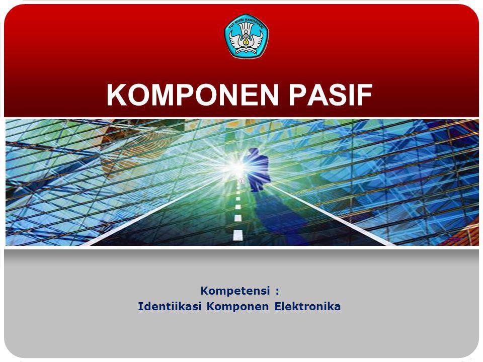 KOMPONEN PASIF Kompetensi : Identiikasi Komponen Elektronika