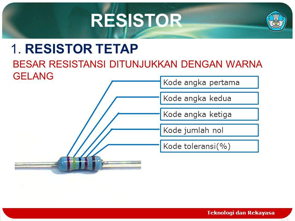 Teknologi dan Rekayasa RESISTOR 1. RESISTOR TETAP Kode angka pertama Kode angka kedua Kode angka ketiga Kode jumlah nol Kode toleransi(%) BESAR RESIST