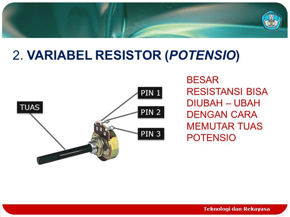 Teknologi dan Rekayasa 2. VARIABEL RESISTOR (POTENSIO) BESAR RESISTANSI BISA DIUBAH – UBAH DENGAN CARA MEMUTAR TUAS POTENSIO PIN 1 PIN 2 PIN 3 TUAS