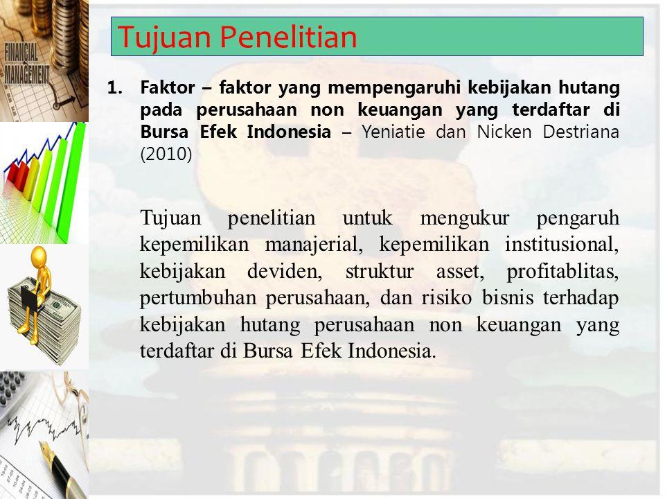 Tujuan Penelitian 1.Faktor – faktor yang mempengaruhi kebijakan hutang pada perusahaan non keuangan yang terdaftar di Bursa Efek Indonesia – Yeniatie