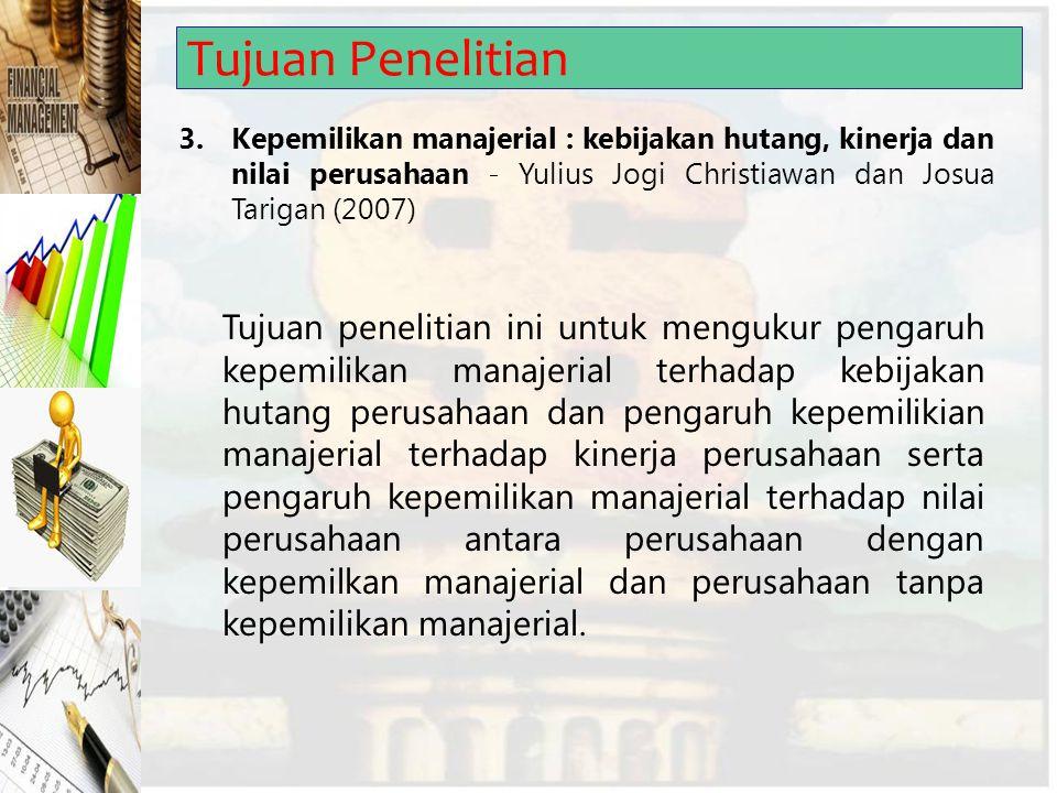 Tujuan Penelitian 3.Kepemilikan manajerial : kebijakan hutang, kinerja dan nilai perusahaan - Yulius Jogi Christiawan dan Josua Tarigan (2007) Tujuan