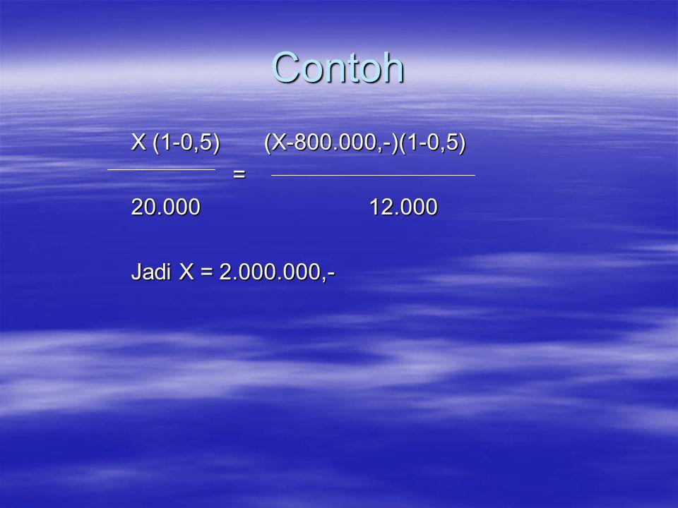 Contoh X (1-0,5) (X-800.000,-)(1-0,5) = 20.00012.000 Jadi X = 2.000.000,-