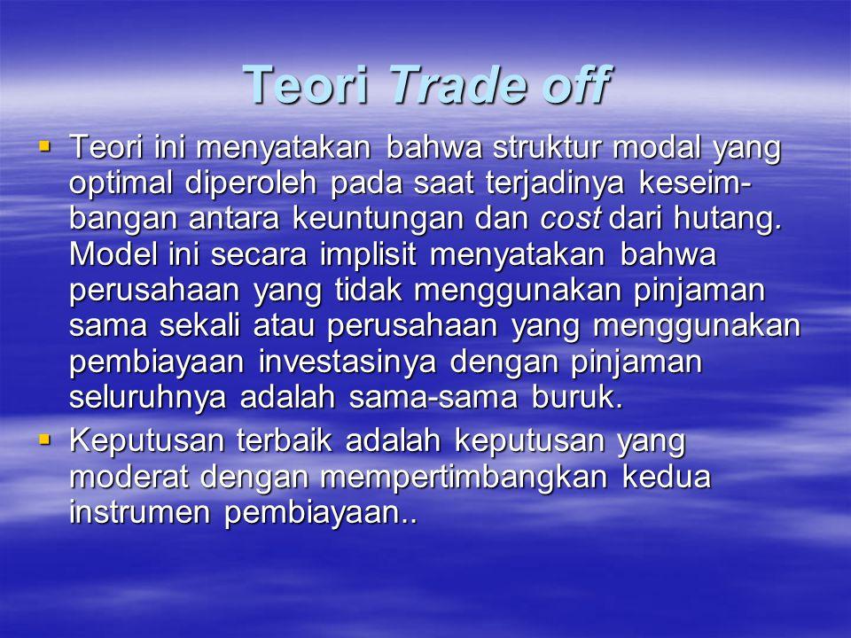 Teori Trade off  Teori ini menyatakan bahwa struktur modal yang optimal diperoleh pada saat terjadinya keseim- bangan antara keuntungan dan cost dari