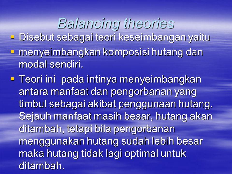 Balancing theories  Disebut sebagai teori keseimbangan yaitu  menyeimbangkan komposisi hutang dan modal sendiri.  Teori ini pada intinya menyeimban