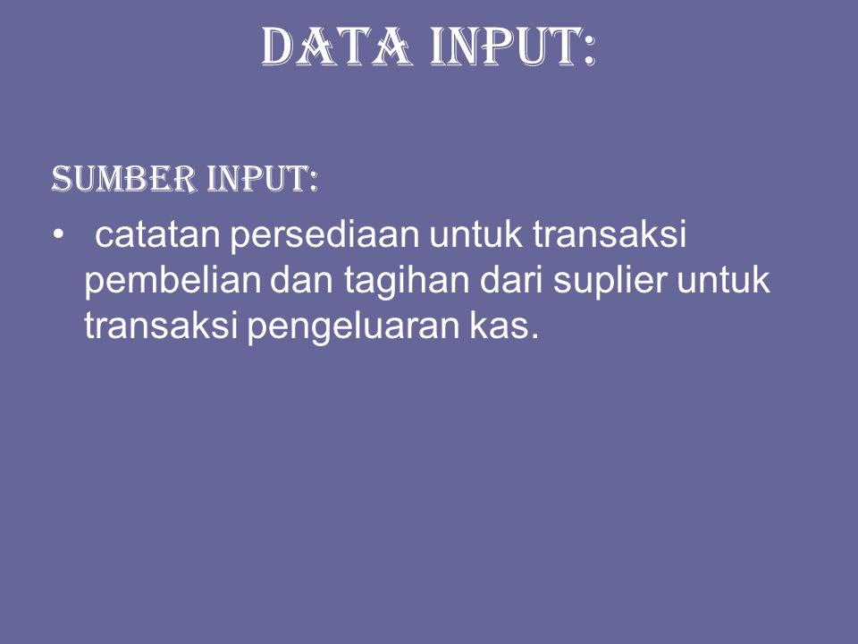 Data input: Sumber input: catatan persediaan untuk transaksi pembelian dan tagihan dari suplier untuk transaksi pengeluaran kas.