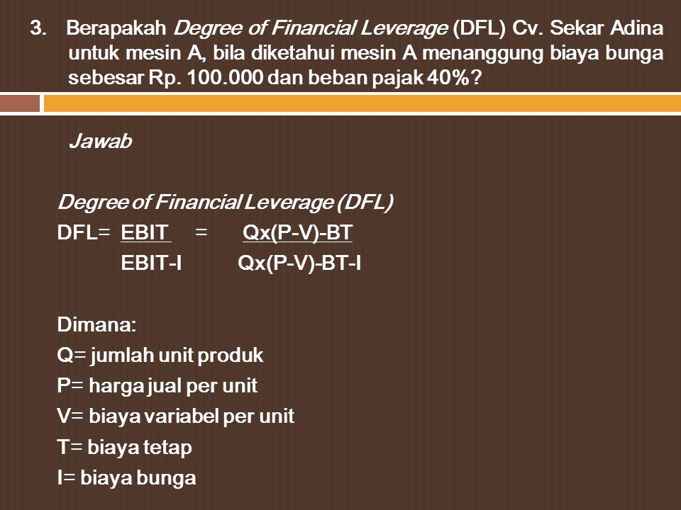 Mesin A Penjualan2.500.000 Biaya Variabel2.000.000 Kontribusi margin500.000 Biaya tetap100.000 EBIT400.000 Biaya Bunga100.000 EBT300.000 Pajak 40%120.000 EAT180.000 Pemecahan: DFL= EBIT = Qx(P-V)-BT EBIT-I Qx(P-V)-BT-I DFL= _400.000 = 1,33 400.000-100.000