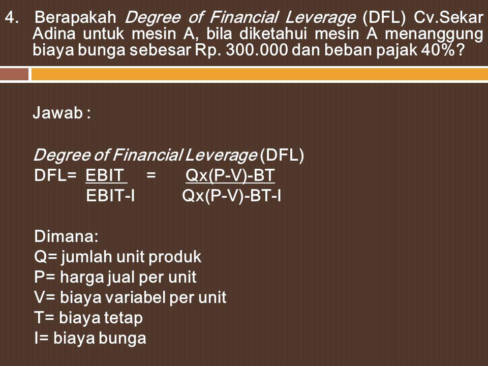 Mesin A Penjualan2.500.000 Biaya Variabel1.500.000 Kontribusi margin1.000.000 Biaya tetap500.000 EBIT500.000 Biaya Bunga300.000 EBT200.000 Pajak 40%80.000 EAT120.000 Pemecahan: DFL= EBIT = Qx(P-V)-BT EBIT-I Qx(P-V)-BT-I DFL= _500.000 = 2,5 500.000-300.000