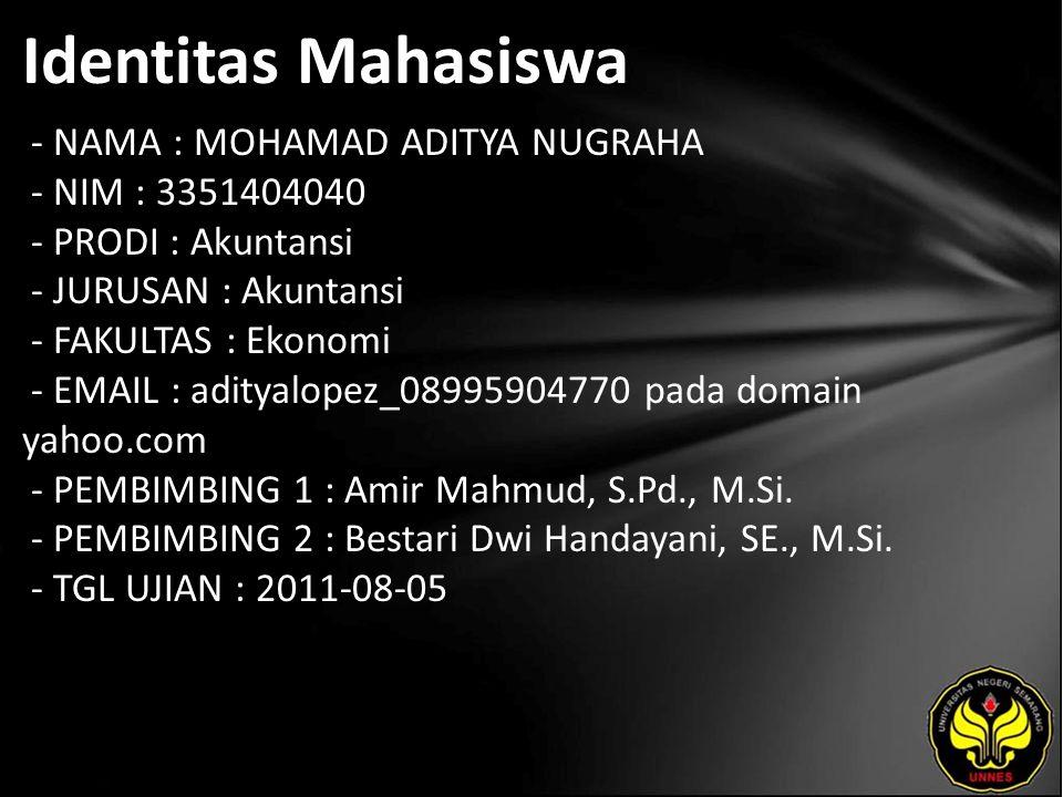 Identitas Mahasiswa - NAMA : MOHAMAD ADITYA NUGRAHA - NIM : 3351404040 - PRODI : Akuntansi - JURUSAN : Akuntansi - FAKULTAS : Ekonomi - EMAIL : adityalopez_08995904770 pada domain yahoo.com - PEMBIMBING 1 : Amir Mahmud, S.Pd., M.Si.