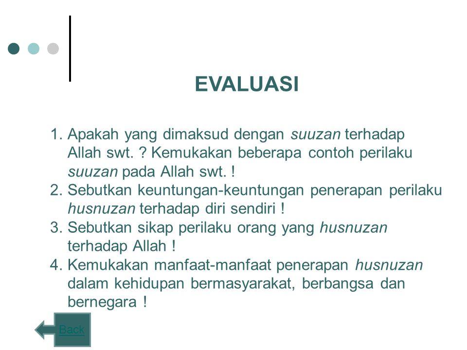 EVALUASI 1.Apakah yang dimaksud dengan suuzan terhadap Allah swt. ? Kemukakan beberapa contoh perilaku suuzan pada Allah swt. ! 2.Sebutkan keuntungan-