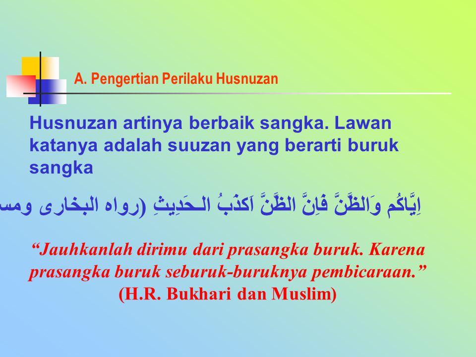 A. Pengertian Perilaku Husnuzan Husnuzan artinya berbaik sangka. Lawan katanya adalah suuzan yang berarti buruk sangka اِيَّاكُم وَالظَّنَّ فَاِنَّ ال