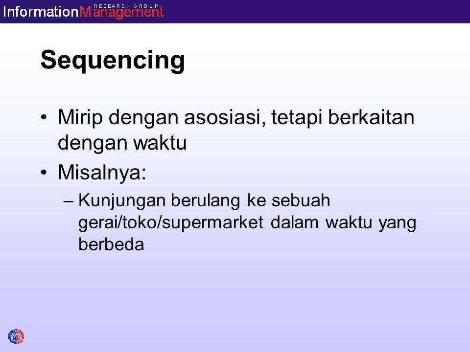 Sequencing Mirip dengan asosiasi, tetapi berkaitan dengan waktu Misalnya: –Kunjungan berulang ke sebuah gerai/toko/supermarket dalam waktu yang berbed