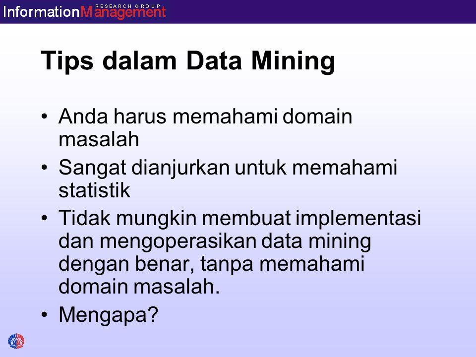 Tips dalam Data Mining Anda harus memahami domain masalah Sangat dianjurkan untuk memahami statistik Tidak mungkin membuat implementasi dan mengoperas