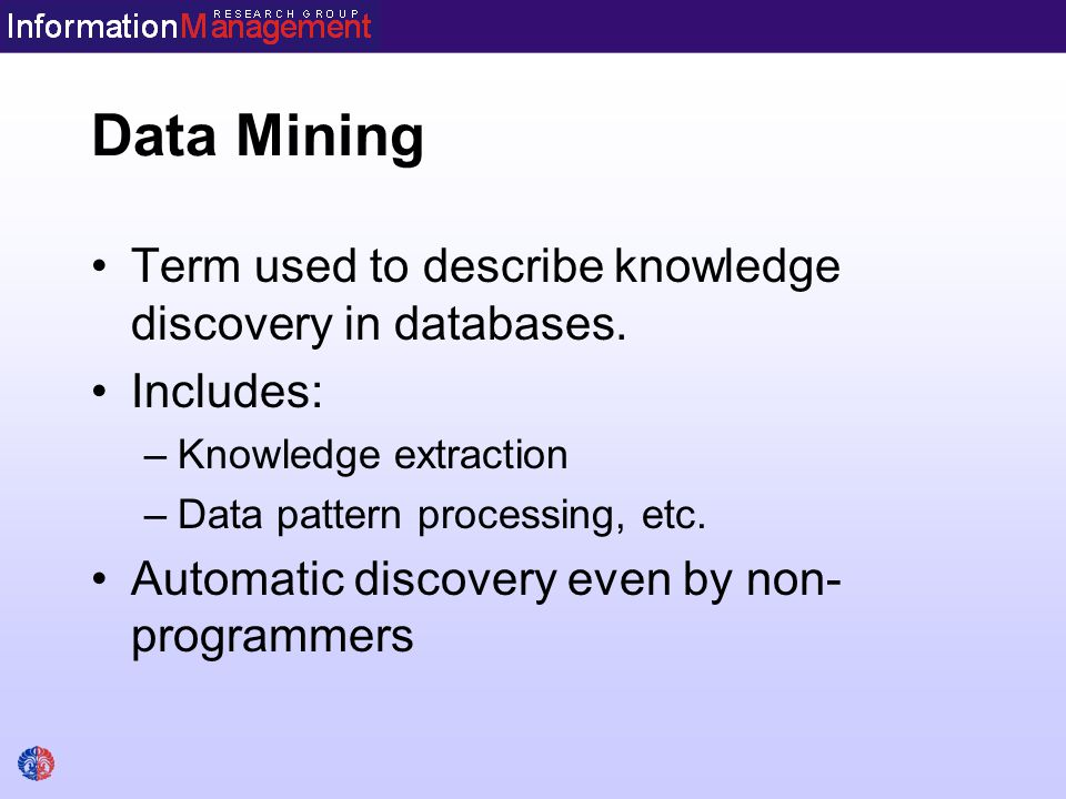 Data Mining Term used to describe knowledge discovery in databases. Includes: –Knowledge extraction –Data pattern processing, etc. Automatic discovery
