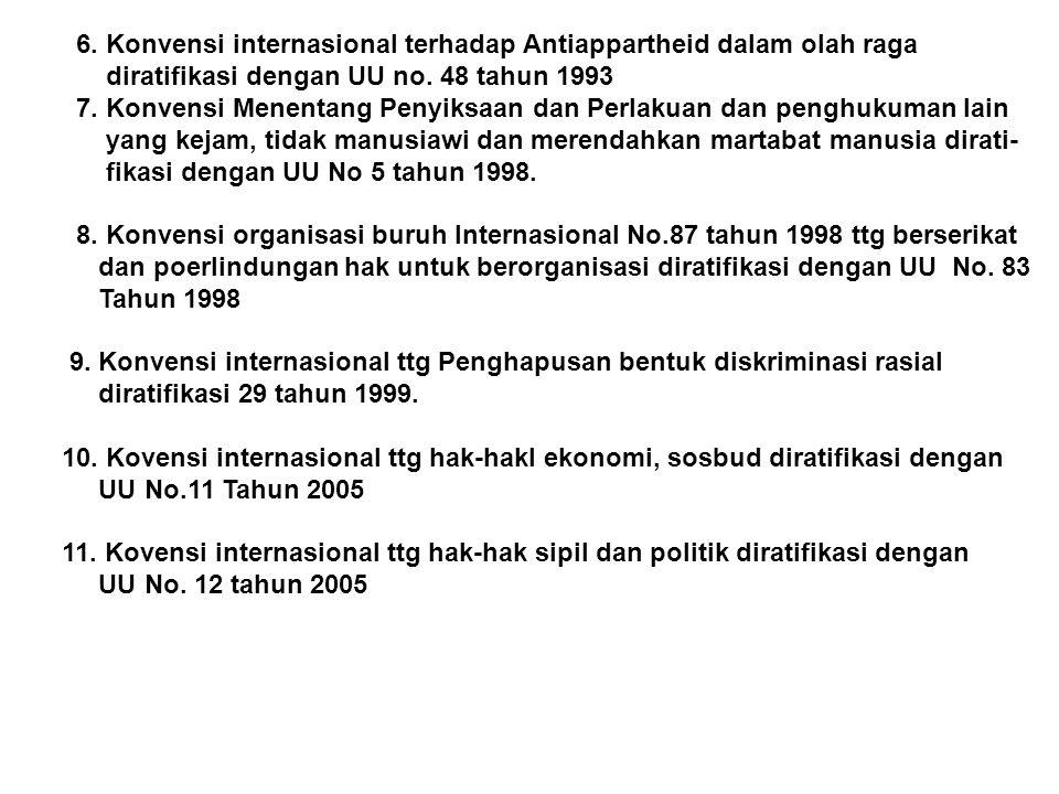 6. Konvensi internasional terhadap Antiappartheid dalam olah raga diratifikasi dengan UU no. 48 tahun 1993 7. Konvensi Menentang Penyiksaan dan Perlak