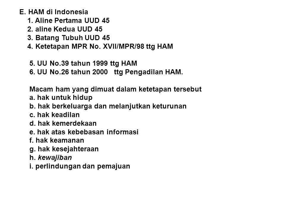 E. HAM di Indonesia 1. Aline Pertama UUD 45 2. aline Kedua UUD 45 3. Batang Tubuh UUD 45 4. Ketetapan MPR No. XVII/MPR/98 ttg HAM 5. UU No.39 tahun 19