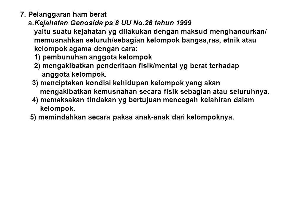 7. Pelanggaran ham berat a.Kejahatan Genosida ps 8 UU No.26 tahun 1999 yaitu suatu kejahatan yg dilakukan dengan maksud menghancurkan/ memusnahkan sel