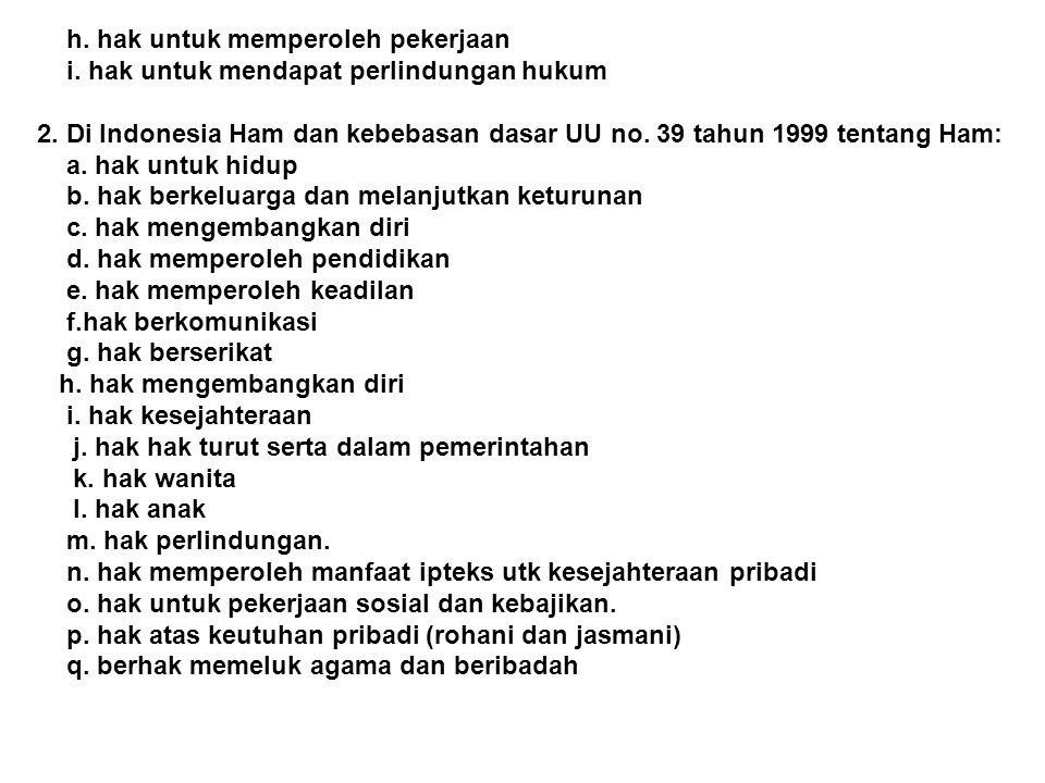 h. hak untuk memperoleh pekerjaan i. hak untuk mendapat perlindungan hukum 2. Di Indonesia Ham dan kebebasan dasar UU no. 39 tahun 1999 tentang Ham: a