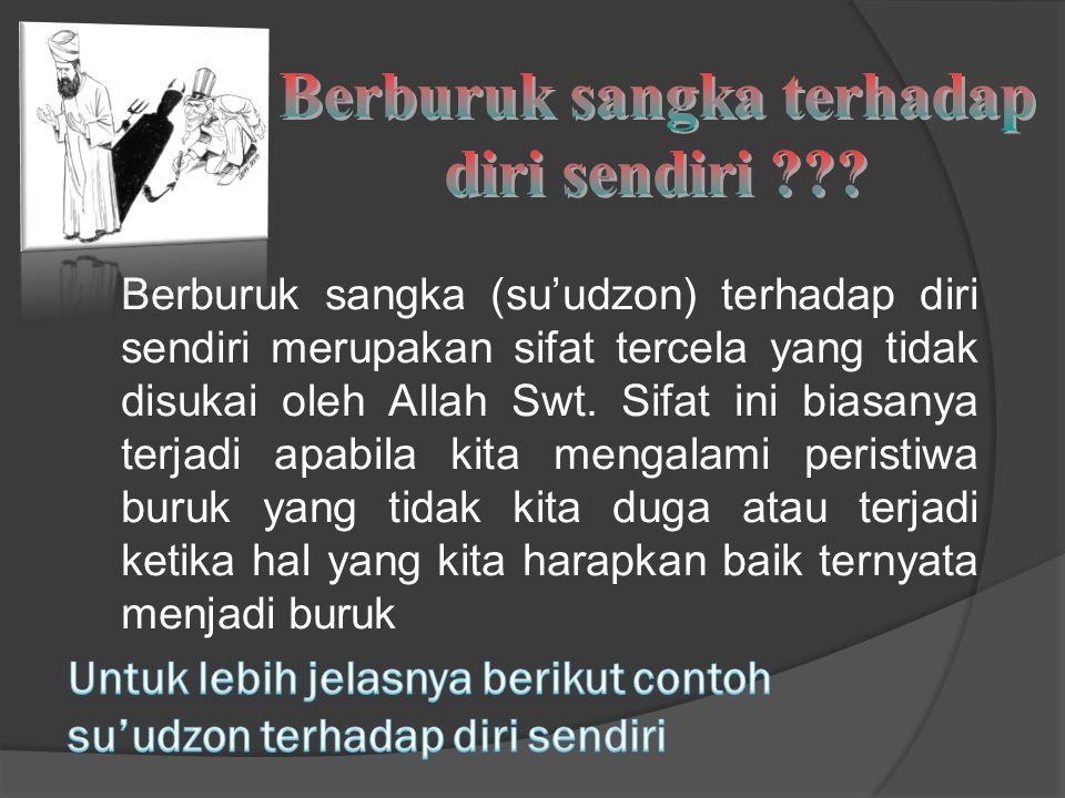 Berburuk sangka (su'udzon) terhadap diri sendiri merupakan sifat tercela yang tidak disukai oleh Allah Swt.