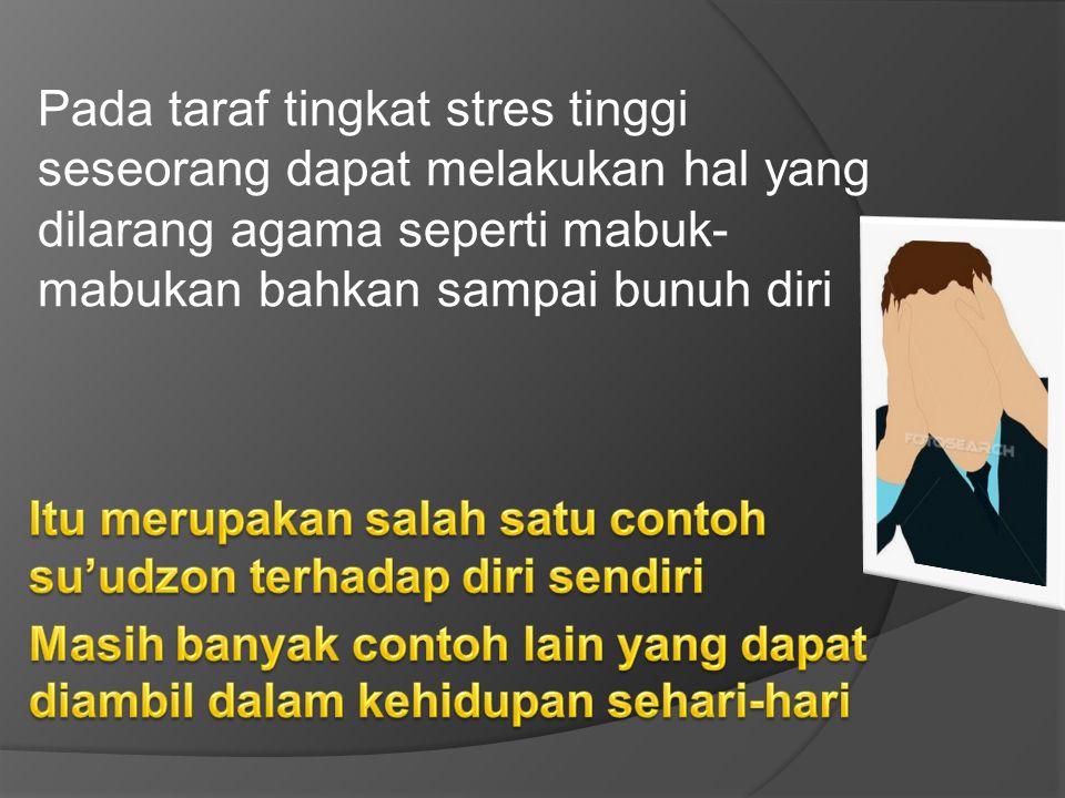 Pada taraf tingkat stres tinggi seseorang dapat melakukan hal yang dilarang agama seperti mabuk- mabukan bahkan sampai bunuh diri