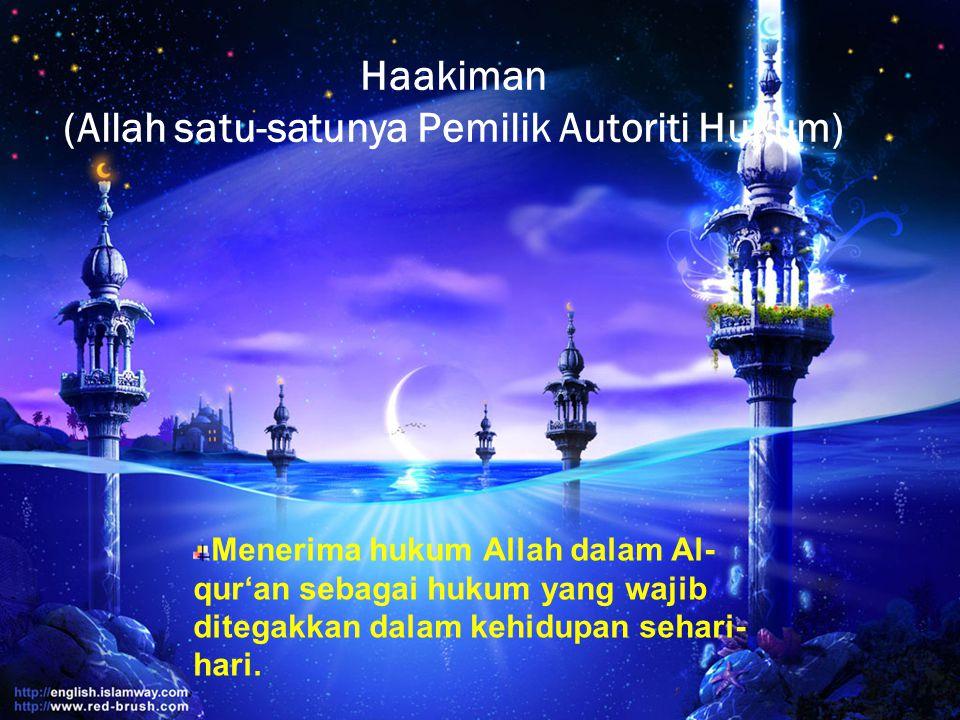 Haakiman (Allah satu-satunya Pemilik Autoriti Hukum) Menerima hukum Allah dalam Al- qur'an sebagai hukum yang wajib ditegakkan dalam kehidupan sehari-
