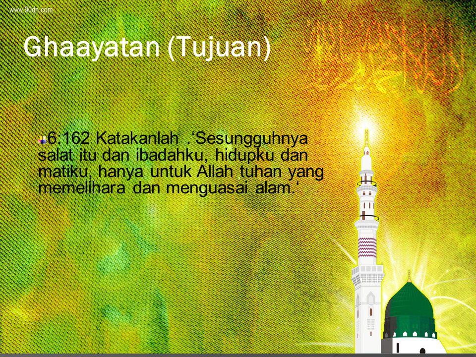 Ghaayatan (Tujuan) 6:162 Katakanlah.'Sesungguhnya salat itu dan ibadahku, hidupku dan matiku, hanya untuk Allah tuhan yang memelihara dan menguasai al