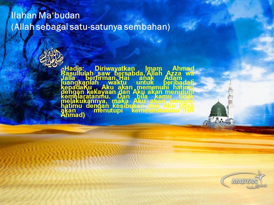 Ilahan Ma'budan (Allah sebagai satu-satunya sembahan) Hadis: Diriwayatkan Imam Ahmad Rasullulah saw bersabda,'Allah Azza wa Jalla berfirman,'Hai anak