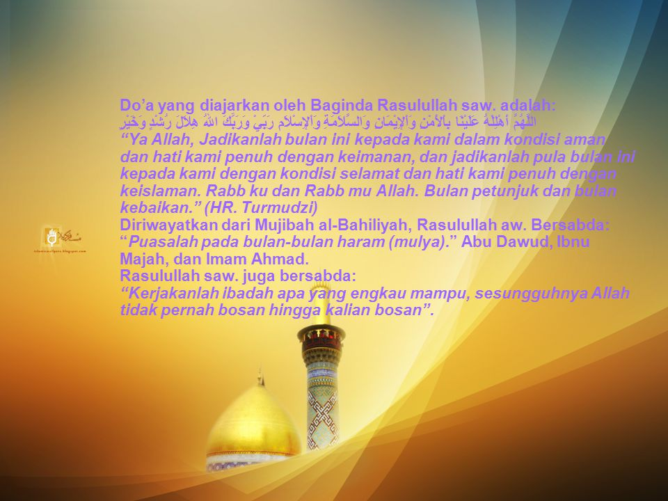 Do'a yang diajarkan oleh Baginda Rasulullah saw. adalah: اللَّهُمَّ أَهْلِلْهُ عَلَيْنَا بِاْلأَمْنِ وَاْلإِيْمَانِ وَالسَّلاَمَةِ وَاْلإِسْلاَم رَبِّ