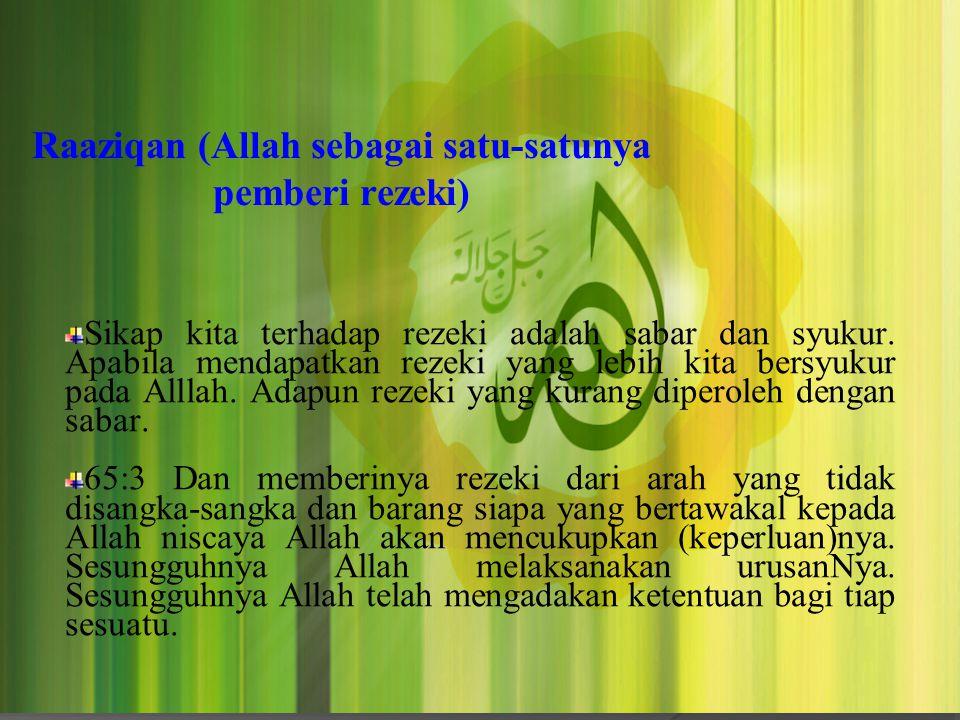 Raaziqan (Allah sebagai satu-satunya pemberi rezeki) Sikap kita terhadap rezeki adalah sabar dan syukur. Apabila mendapatkan rezeki yang lebih kita be