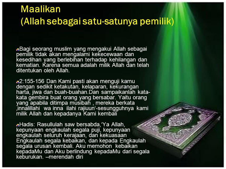 Maalikan (Allah sebagai satu-satunya pemilik) Bagi seorang muslim yang mengakui Allah sebagai pemilik tidak akan mengalami kekecewaan dan kesedihan ya